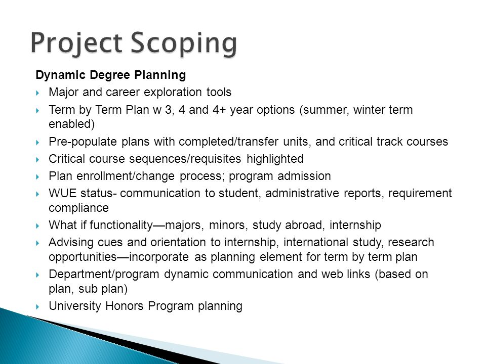 Dynamic Degree Planning  Major and career exploration tools  Term by Term Plan w 3, 4 and 4+ year options (summer, winter term enabled)  Pre-populate plans with completed/transfer units, and critical track courses  Critical course sequences/requisites highlighted  Plan enrollment/change process; program admission  WUE status- communication to student, administrative reports, requirement compliance  What if functionality—majors, minors, study abroad, internship  Advising cues and orientation to internship, international study, research opportunities—incorporate as planning element for term by term plan  Department/program dynamic communication and web links (based on plan, sub plan)  University Honors Program planning