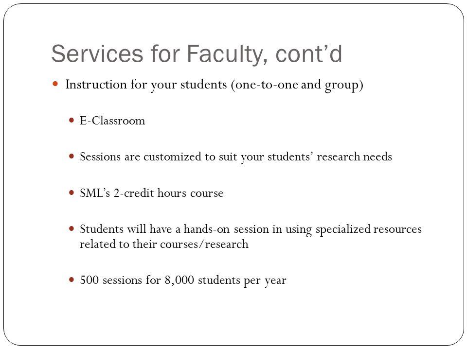 Services for Faculty, cont'd Instruction for your students (one-to-one and group) E-Classroom Sessions are customized to suit your students' research needs SML's 2-credit hours course Students will have a hands-on session in using specialized resources related to their courses/research 500 sessions for 8,000 students per year