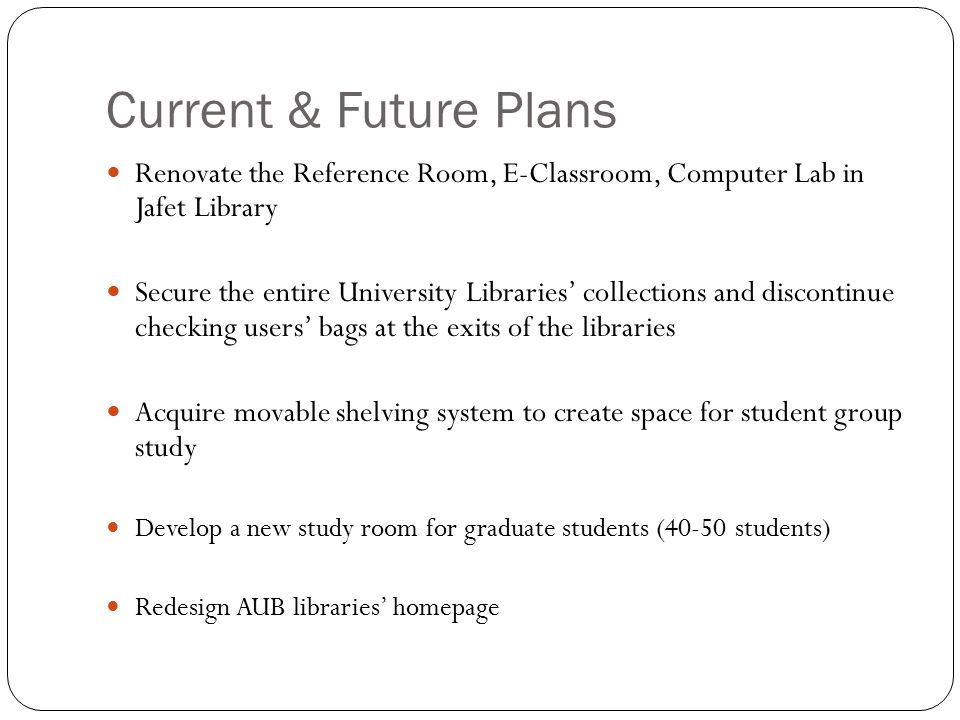 Current & Future Plans Renovate the Reference Room, E-Classroom, Computer Lab in Jafet Library Secure the entire University Libraries' collections and discontinue checking users' bags at the exits of the libraries Acquire movable shelving system to create space for student group study Develop a new study room for graduate students (40-50 students) Redesign AUB libraries' homepage