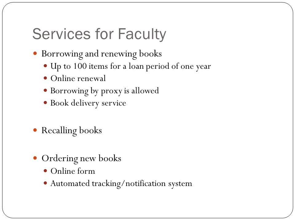 Services for Faculty Borrowing and renewing books Up to 100 items for a loan period of one year Online renewal Borrowing by proxy is allowed Book delivery service Recalling books Ordering new books Online form Automated tracking/notification system