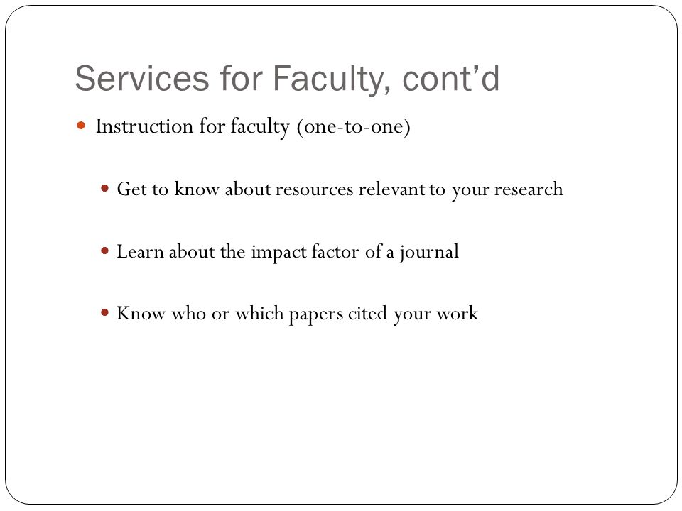 Services for Faculty, cont'd Research Guides and customized help sheets that can be integrated into your courses Library tours to learn about library facilities and departments Getting help with research at the Reference Desk Citation management software for you and your students (RefWorks) Carrels for your graduate students and research associates