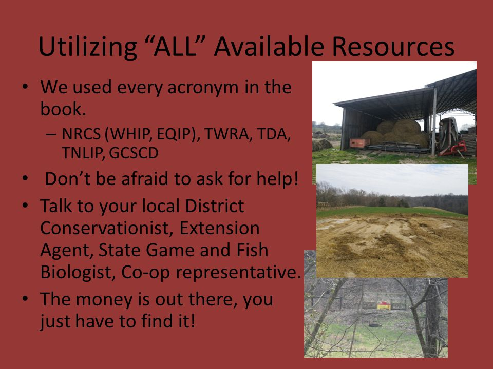 """Utilizing """"ALL"""" Available Resources We used every acronym in the book. – NRCS (WHIP, EQIP), TWRA, TDA, TNLIP, GCSCD Don't be afraid to ask for help! T"""