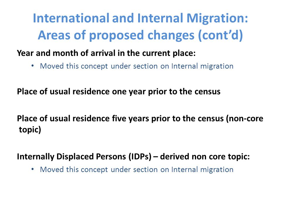 International and Internal Migration: Areas of proposed changes (cont'd) Year and month of arrival in the current place: Moved this concept under section on Internal migration Place of usual residence one year prior to the census Place of usual residence five years prior to the census (non-core topic) Internally Displaced Persons (IDPs) – derived non core topic: Moved this concept under section on Internal migration