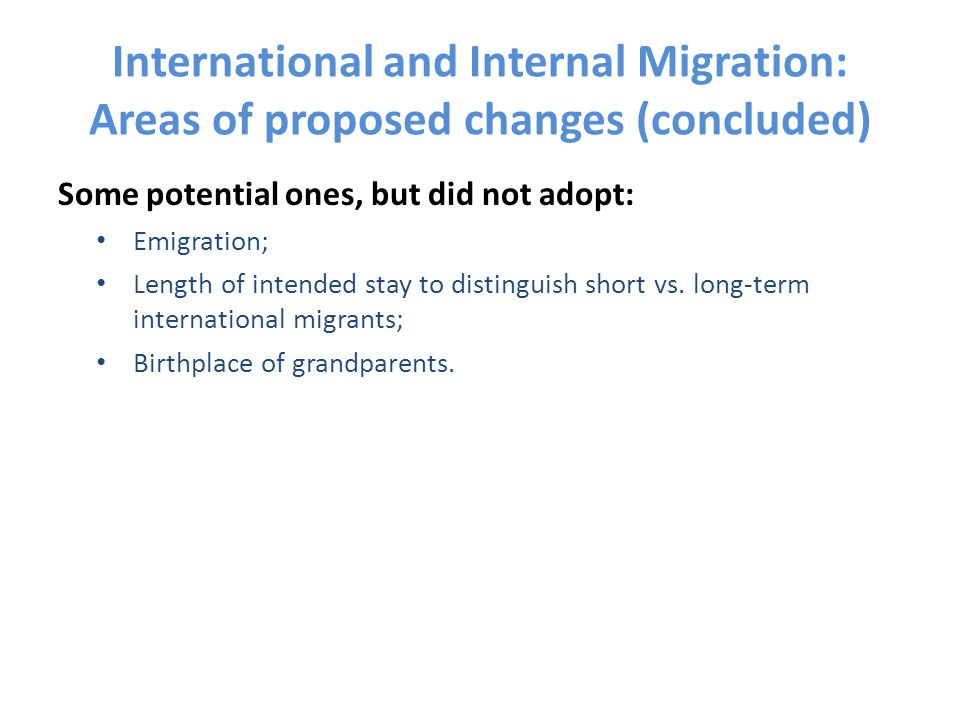 International and Internal Migration: Areas of proposed changes (concluded) Some potential ones, but did not adopt: Emigration; Length of intended sta