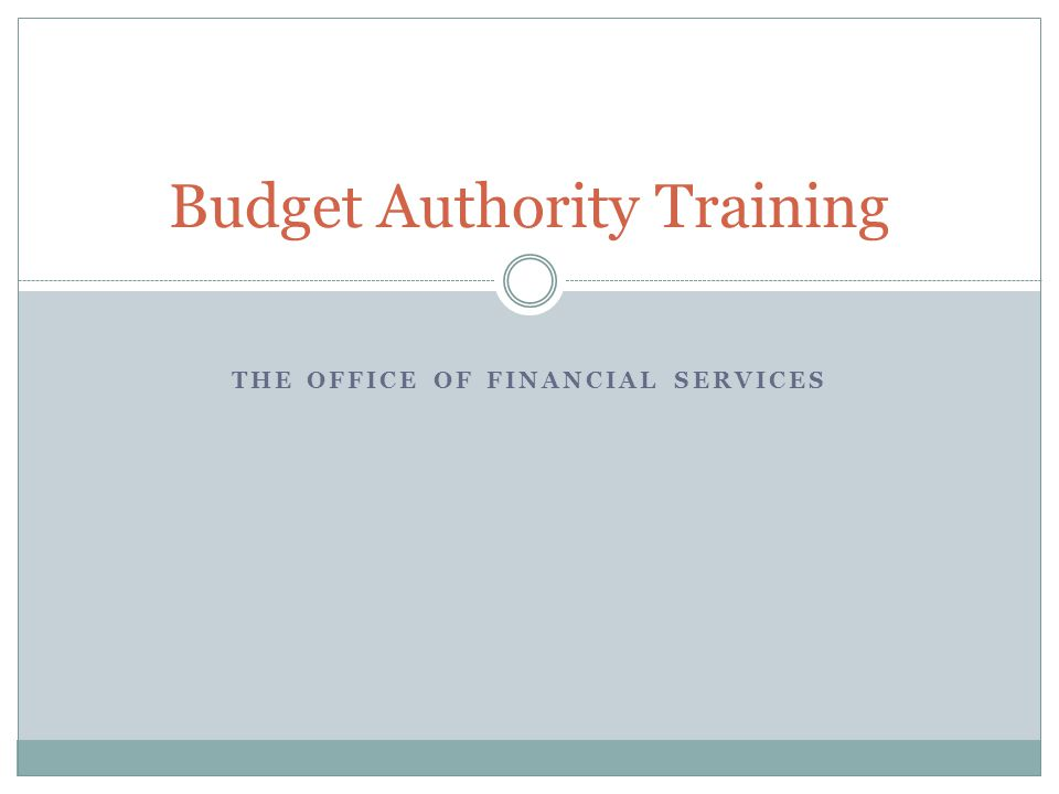 THE OFFICE OF FINANCIAL SERVICES Budget Authority Training