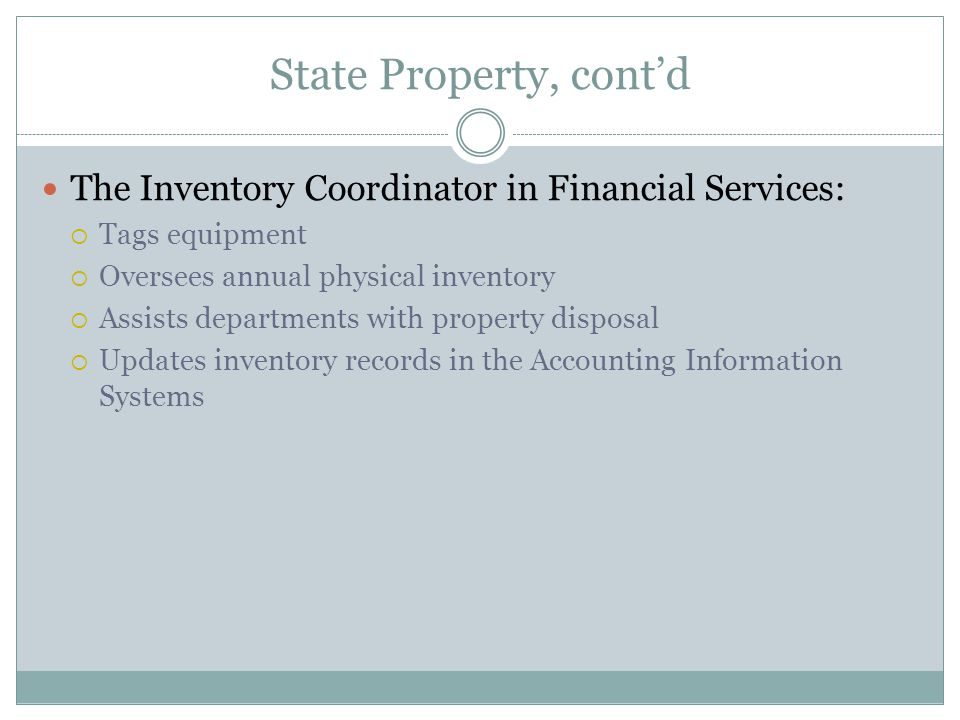 State Property, cont'd The Inventory Coordinator in Financial Services:  Tags equipment  Oversees annual physical inventory  Assists departments with property disposal  Updates inventory records in the Accounting Information Systems