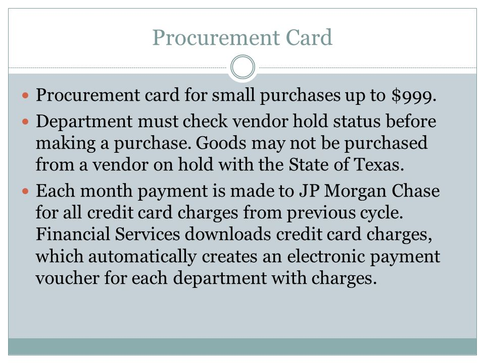 Procurement Card, cont'd The department enters the applicable object code(s) in the payment document Budget authority approves electronic document by due date* after reviewing supporting documentation:  Procurement log  Receipts/Invoices  Receiving Report  Account Statement * Card privileges may be revoked if documents are not approved timely