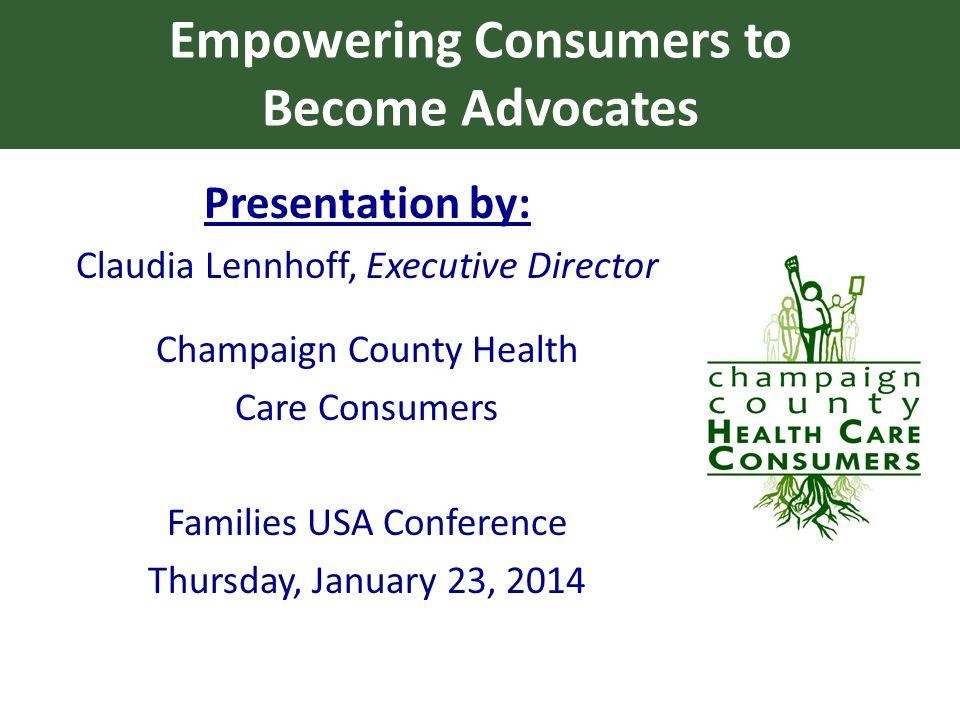 Empowering Consumers to Become Advocates Presentation by: Claudia Lennhoff, Executive Director Champaign County Health Care Consumers Families USA Conference Thursday, January 23, 2014