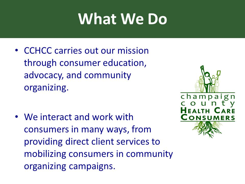 What We Do CCHCC carries out our mission through consumer education, advocacy, and community organizing.