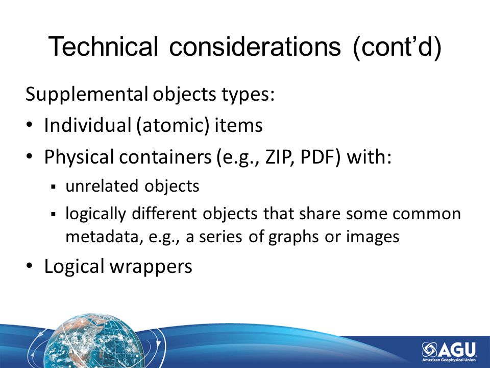 Technical considerations (cont'd) Supplemental objects types: Individual (atomic) items Physical containers (e.g., ZIP, PDF) with:  unrelated objects  logically different objects that share some common metadata, e.g., a series of graphs or images Logical wrappers
