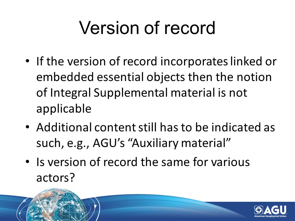 Version of record If the version of record incorporates linked or embedded essential objects then the notion of Integral Supplemental material is not applicable Additional content still has to be indicated as such, e.g., AGU's Auxiliary material Is version of record the same for various actors