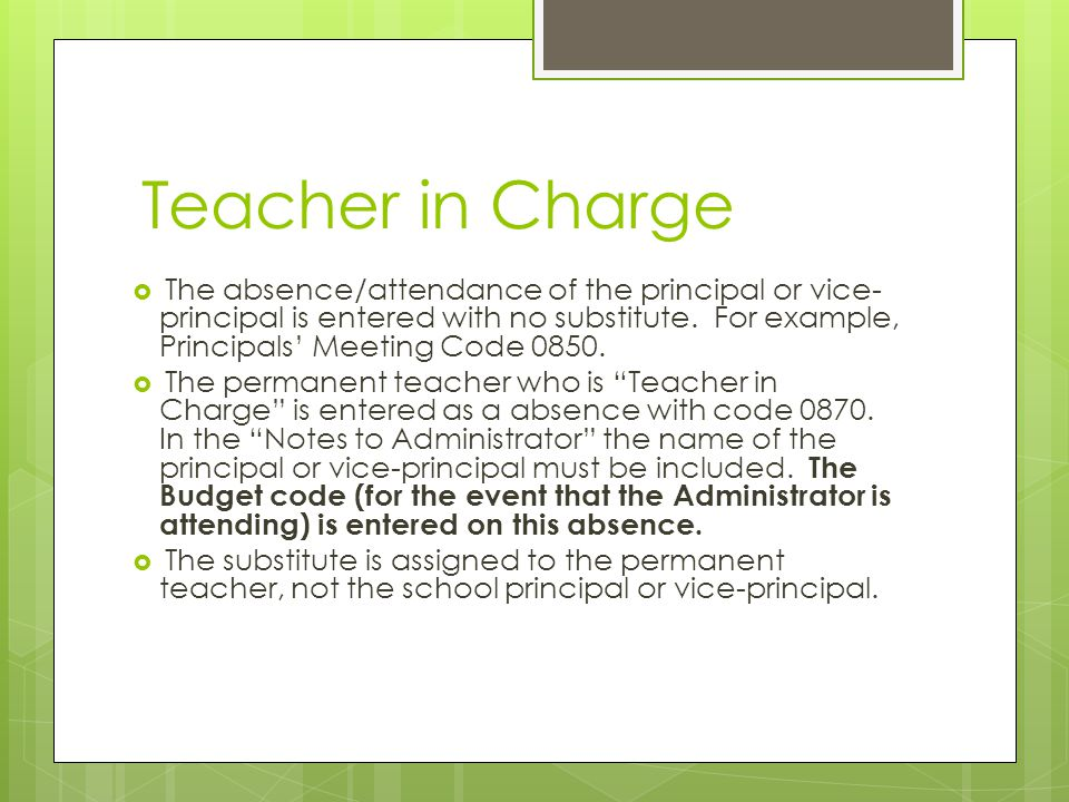 Teacher in Charge  The absence/attendance of the principal or vice- principal is entered with no substitute.