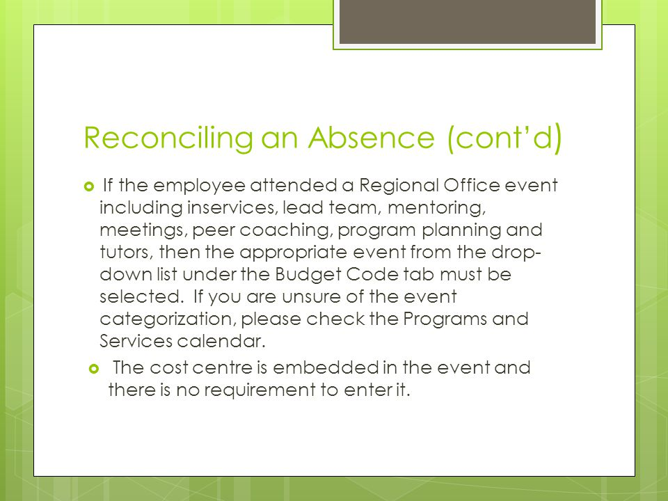 Reconciling an Absence (cont'd )  If the employee attended a Regional Office event including inservices, lead team, mentoring, meetings, peer coaching, program planning and tutors, then the appropriate event from the drop- down list under the Budget Code tab must be selected.
