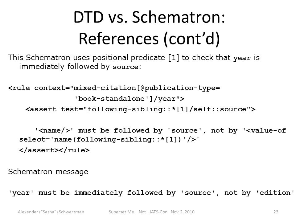 DTD vs. Schematron: References (cont'd) This Schematron uses positional predicate [1] to check that year is immediately followed by source : <rule con