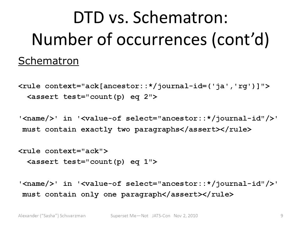 DTD vs. Schematron: Number of occurrences (cont'd) Schematron ' ' in ' ' must contain exactly two paragraphs ' ' in ' ' must contain only one paragrap