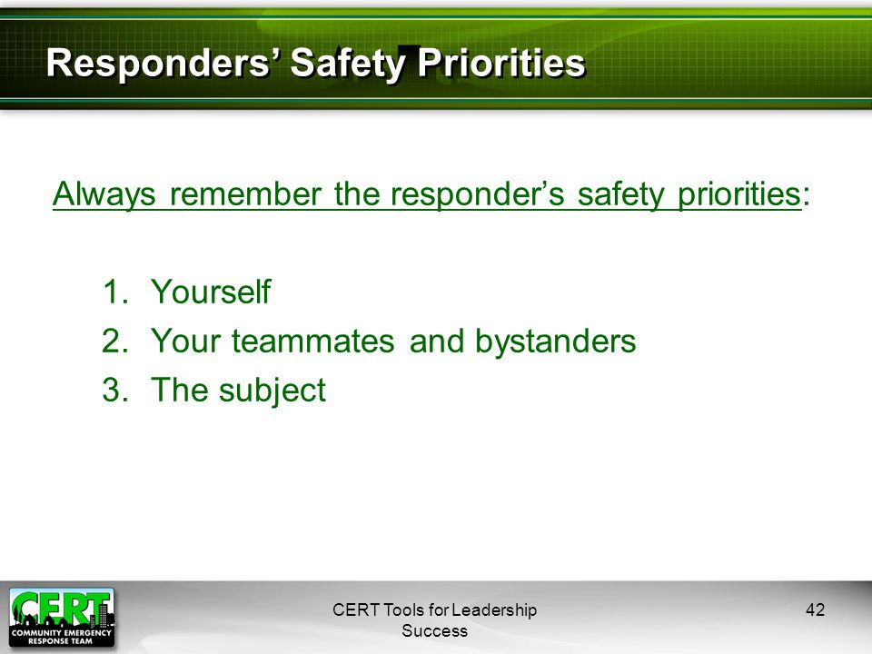 Responders' Safety Priorities Always remember the responder's safety priorities: 1.Yourself 2.Your teammates and bystanders 3.The subject CERT Tools for Leadership Success 42