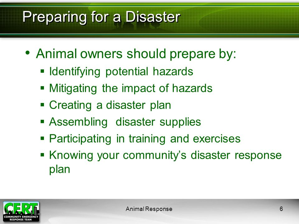 Animal Response6 Animal owners should prepare by:  Identifying potential hazards  Mitigating the impact of hazards  Creating a disaster plan  Asse