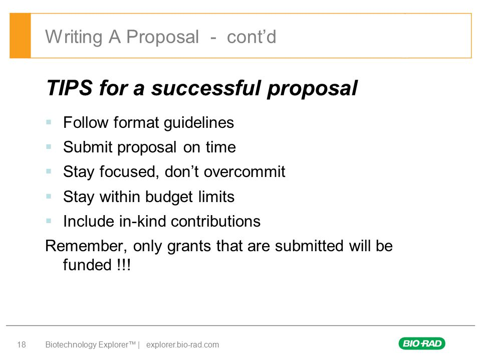 Biotechnology Explorer™ | explorer.bio-rad.com 18 TIPS for a successful proposal  Follow format guidelines  Submit proposal on time  Stay focused, don't overcommit  Stay within budget limits  Include in-kind contributions Remember, only grants that are submitted will be funded !!.