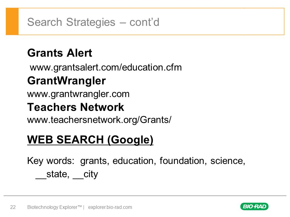 Biotechnology Explorer™ | explorer.bio-rad.com 22 Grants Alert   GrantWrangler   Teachers Network   WEB SEARCH (Google) Key words: grants, education, foundation, science, __state, __city Search Strategies – cont'd