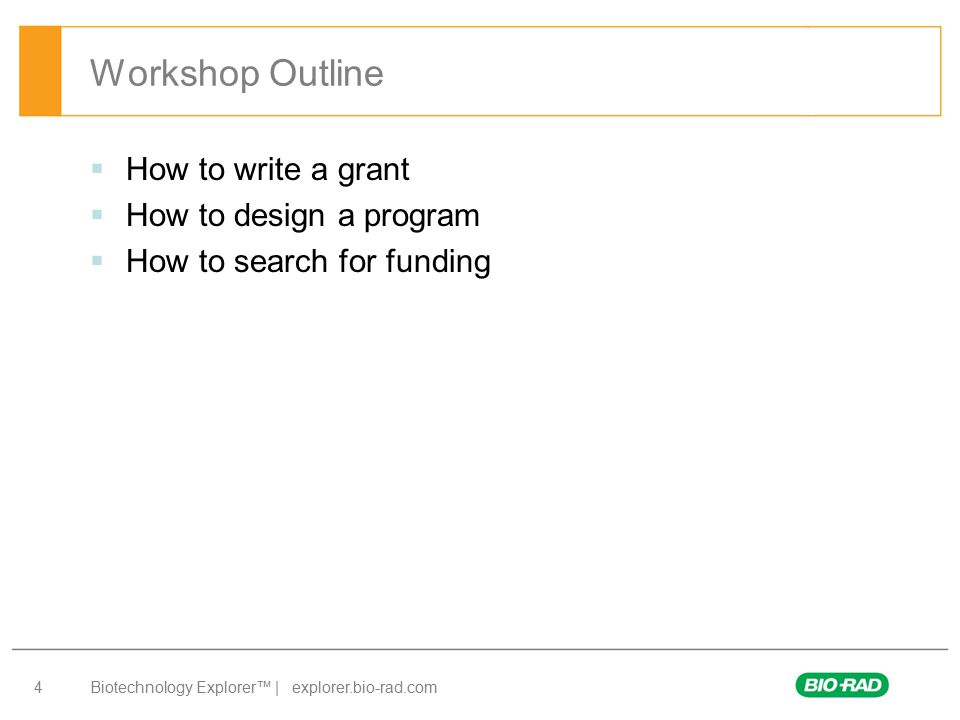 Biotechnology Explorer™ | explorer.bio-rad.com 4  How to write a grant  How to design a program  How to search for funding Workshop Outline