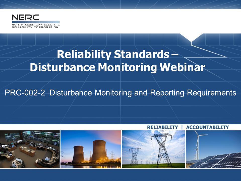 Reliability Standards – Disturbance Monitoring Webinar PRC-002-2 Disturbance Monitoring and Reporting Requirements