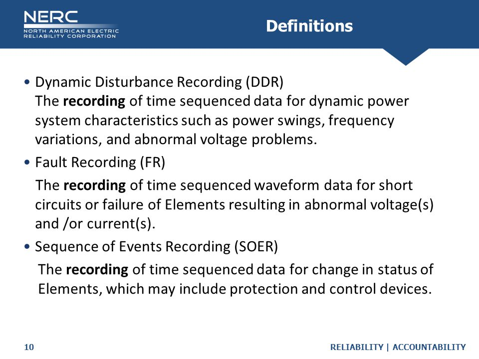 RELIABILITY | ACCOUNTABILITY10 Dynamic Disturbance Recording (DDR) The recording of time sequenced data for dynamic power system characteristics such as power swings, frequency variations, and abnormal voltage problems.