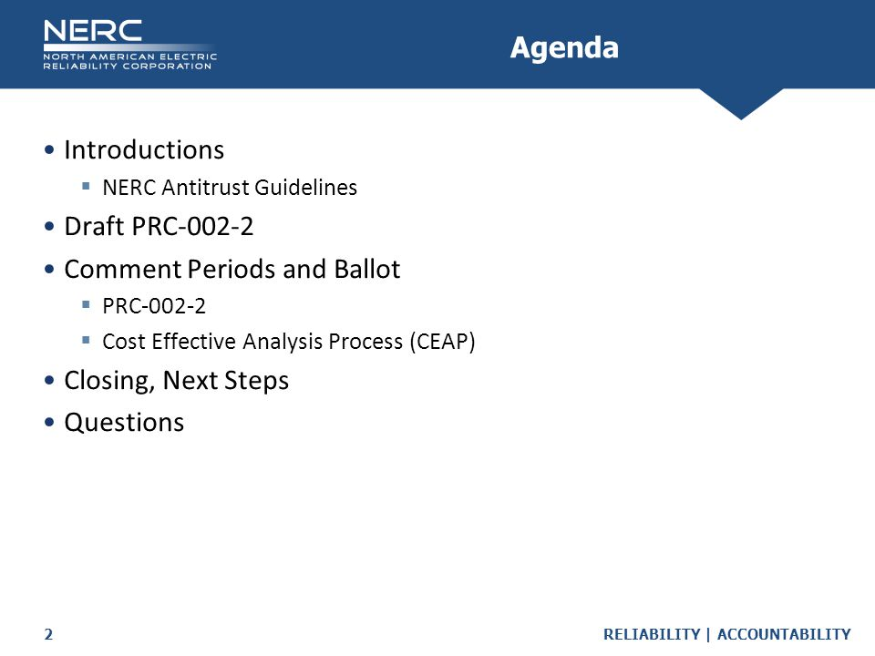 RELIABILITY | ACCOUNTABILITY2 Introductions  NERC Antitrust Guidelines Draft PRC-002-2 Comment Periods and Ballot  PRC-002-2  Cost Effective Analysis Process (CEAP) Closing, Next Steps Questions Agenda