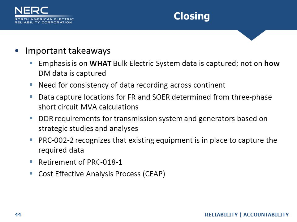 RELIABILITY | ACCOUNTABILITY44 Important takeaways  Emphasis is on WHAT Bulk Electric System data is captured; not on how DM data is captured  Need for consistency of data recording across continent  Data capture locations for FR and SOER determined from three-phase short circuit MVA calculations  DDR requirements for transmission system and generators based on strategic studies and analyses  PRC-002-2 recognizes that existing equipment is in place to capture the required data  Retirement of PRC-018-1  Cost Effective Analysis Process (CEAP) Closing