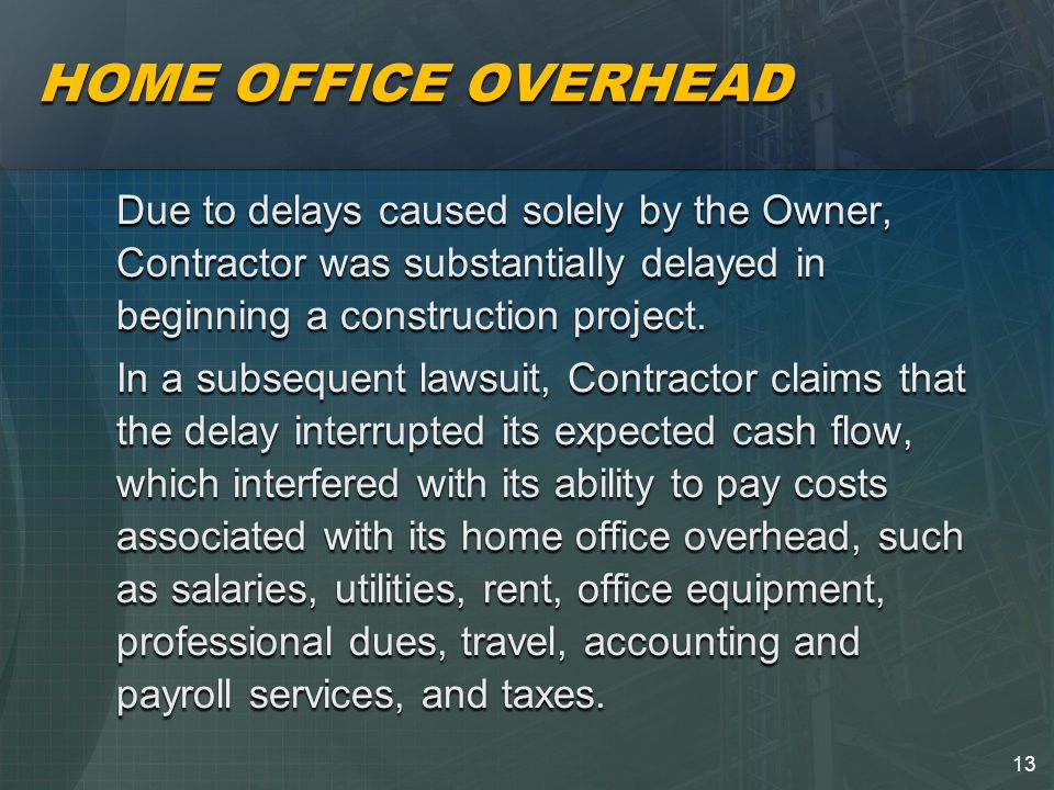 13 HOME OFFICE OVERHEAD Due to delays caused solely by the Owner, Contractor was substantially delayed in beginning a construction project.
