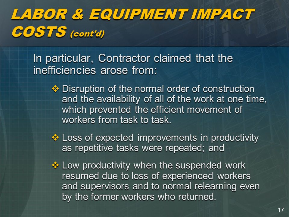 17 LABOR & EQUIPMENT IMPACT COSTS (cont'd) In particular, Contractor claimed that the inefficiencies arose from:  Disruption of the normal order of construction and the availability of all of the work at one time, which prevented the efficient movement of workers from task to task.