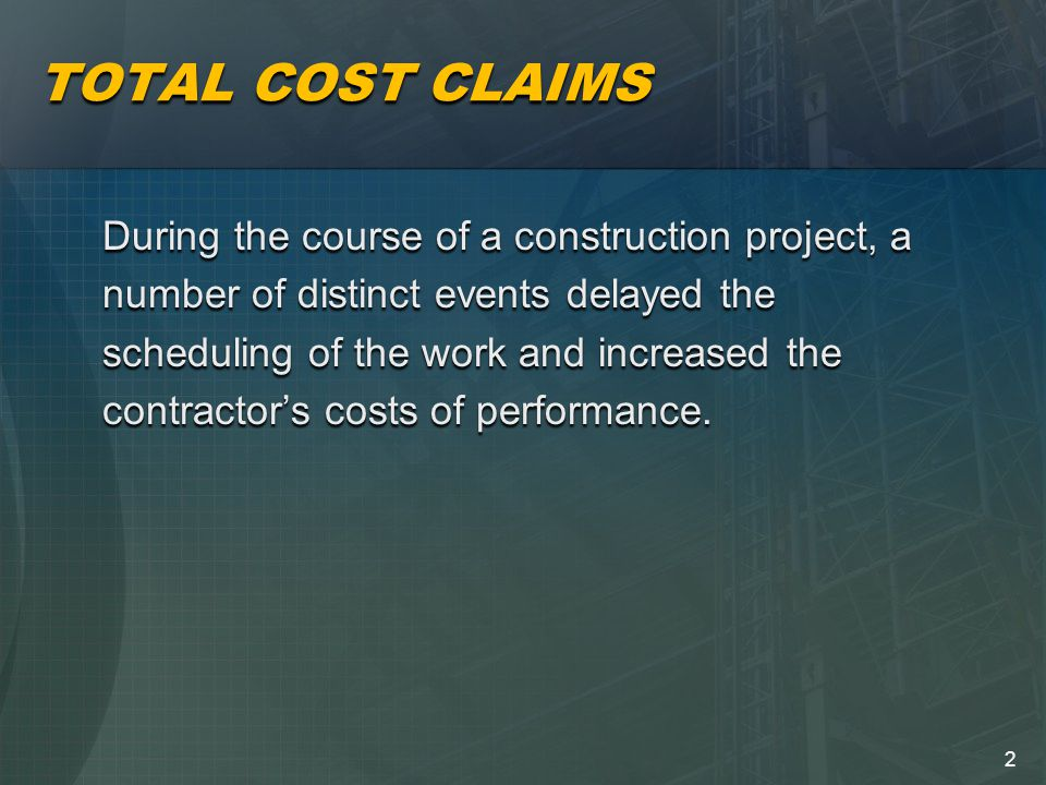 2 TOTAL COST CLAIMS During the course of a construction project, a number of distinct events delayed the scheduling of the work and increased the contractor's costs of performance.
