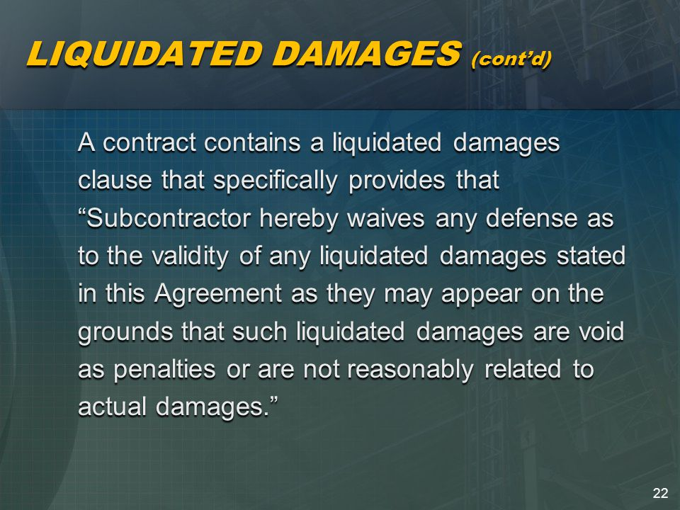 22 LIQUIDATED DAMAGES (cont'd) A contract contains a liquidated damages clause that specifically provides that Subcontractor hereby waives any defense as to the validity of any liquidated damages stated in this Agreement as they may appear on the grounds that such liquidated damages are void as penalties or are not reasonably related to actual damages.
