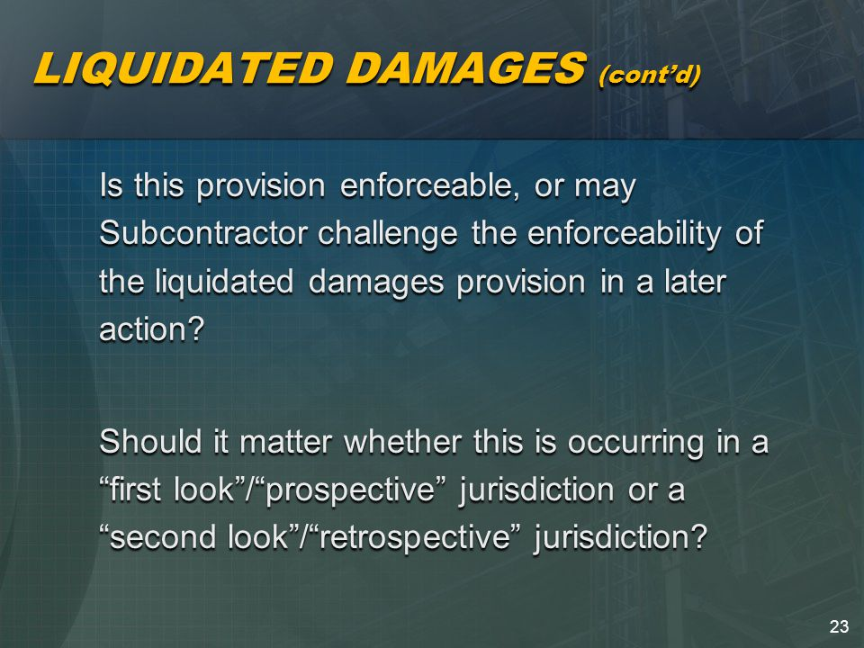 23 LIQUIDATED DAMAGES (cont'd) Is this provision enforceable, or may Subcontractor challenge the enforceability of the liquidated damages provision in a later action.