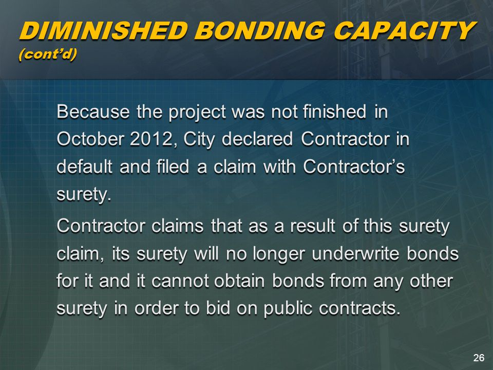 26 DIMINISHED BONDING CAPACITY (cont'd) Because the project was not finished in October 2012, City declared Contractor in default and filed a claim with Contractor's surety.