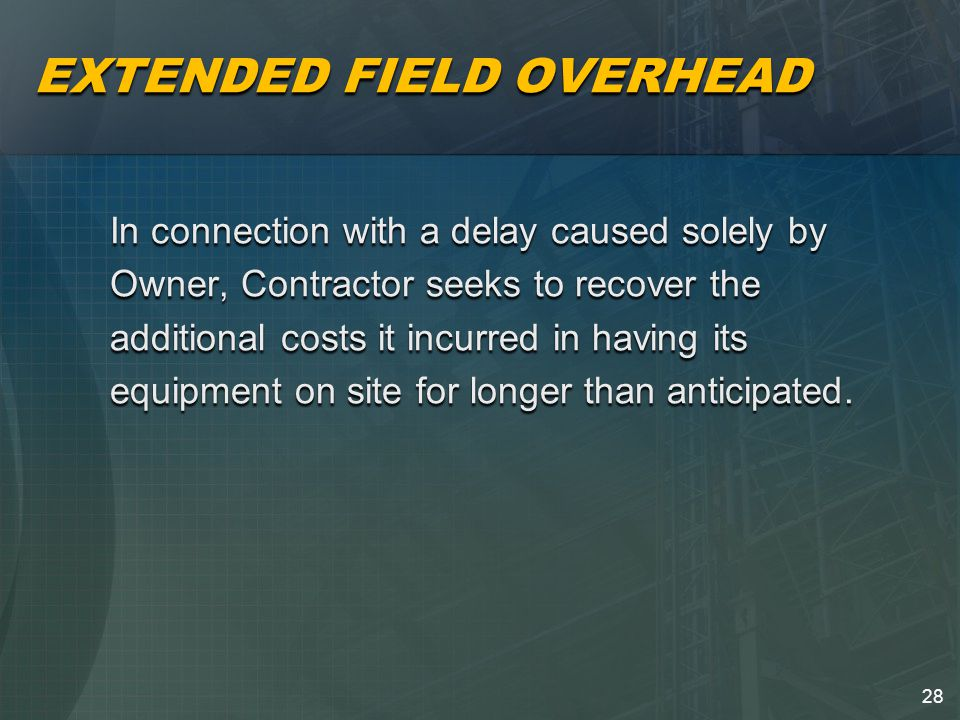 28 EXTENDED FIELD OVERHEAD In connection with a delay caused solely by Owner, Contractor seeks to recover the additional costs it incurred in having its equipment on site for longer than anticipated.
