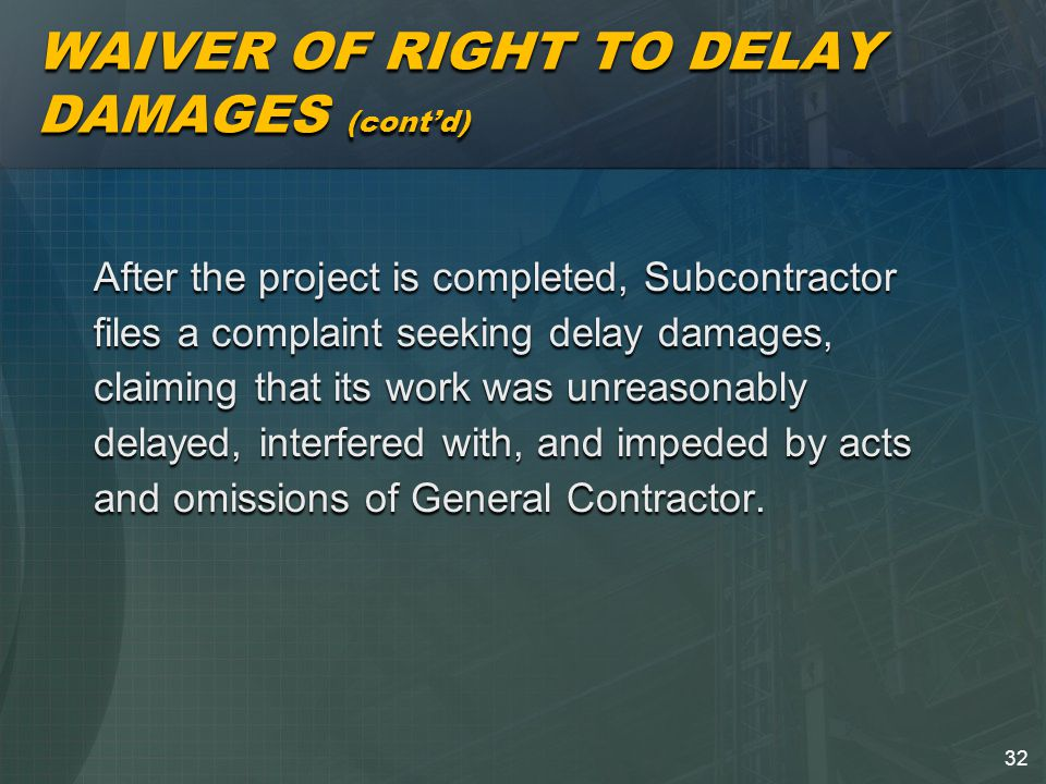 32 WAIVER OF RIGHT TO DELAY DAMAGES (cont'd) After the project is completed, Subcontractor files a complaint seeking delay damages, claiming that its work was unreasonably delayed, interfered with, and impeded by acts and omissions of General Contractor.