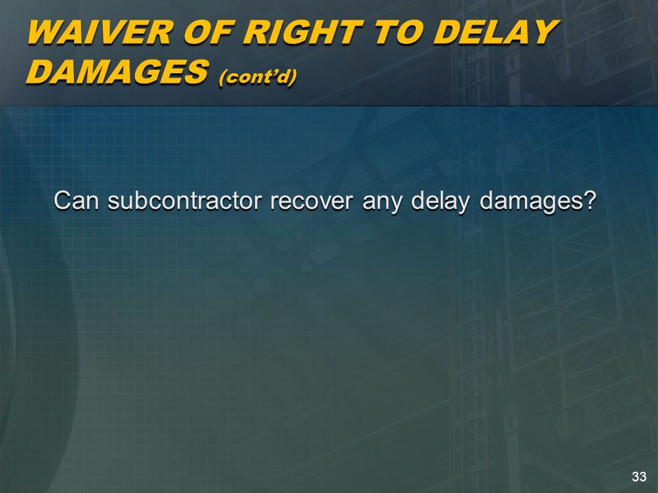 33 WAIVER OF RIGHT TO DELAY DAMAGES (cont'd) Can subcontractor recover any delay damages