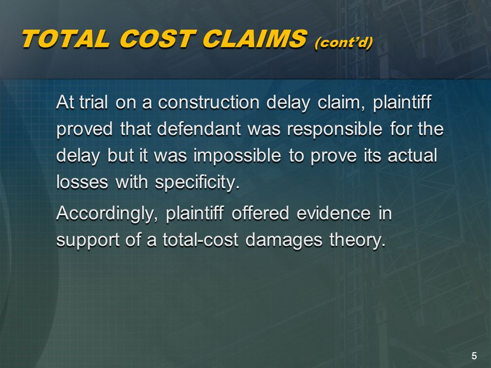 5 TOTAL COST CLAIMS (cont'd) At trial on a construction delay claim, plaintiff proved that defendant was responsible for the delay but it was impossible to prove its actual losses with specificity.