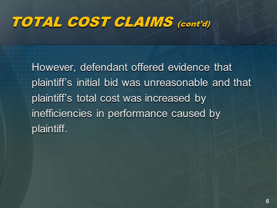 6 TOTAL COST CLAIMS (cont'd) However, defendant offered evidence that plaintiff's initial bid was unreasonable and that plaintiff's total cost was increased by inefficiencies in performance caused by plaintiff.