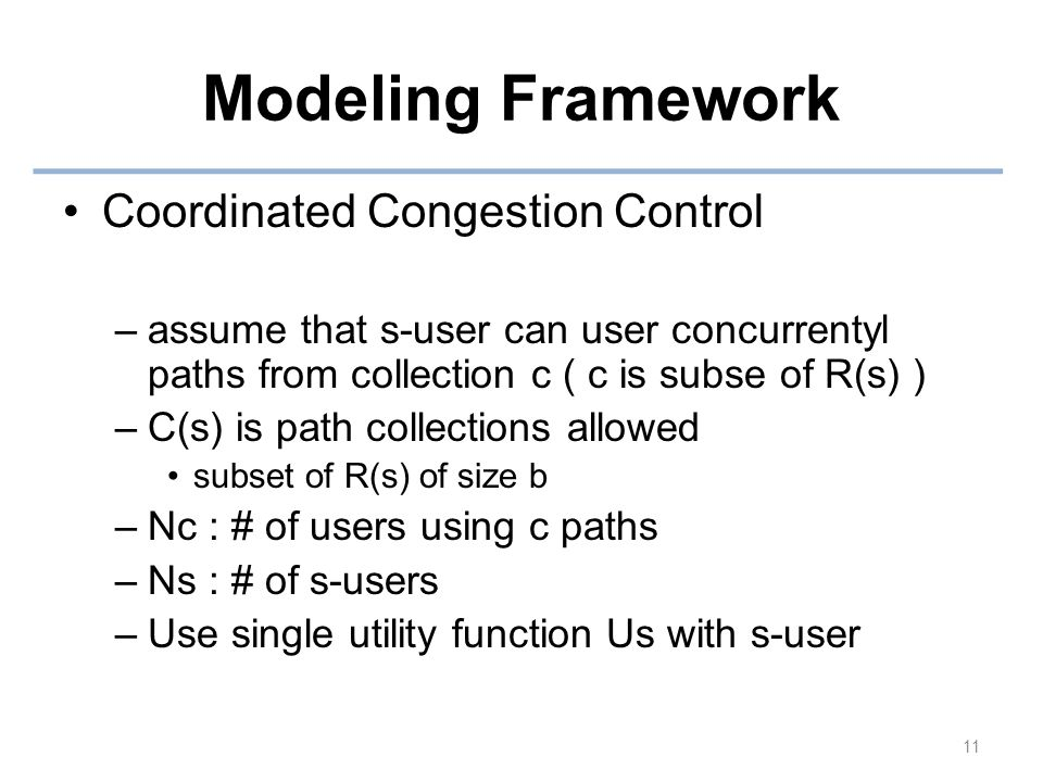 Modeling Framework Coordinated Congestion Control –assume that s-user can user concurrentyl paths from collection c ( c is subse of R(s) ) –C(s) is path collections allowed subset of R(s) of size b –Nc : # of users using c paths –Ns : # of s-users –Use single utility function Us with s-user 11