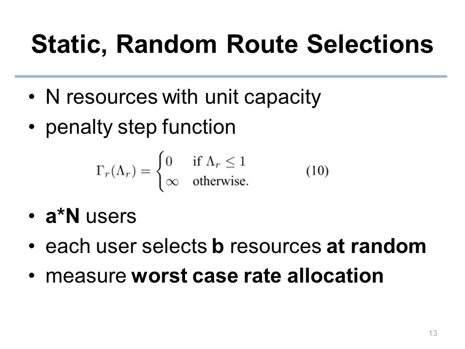 Static, Random Route Selections N resources with unit capacity penalty step function a*N users each user selects b resources at random measure worst case rate allocation 13