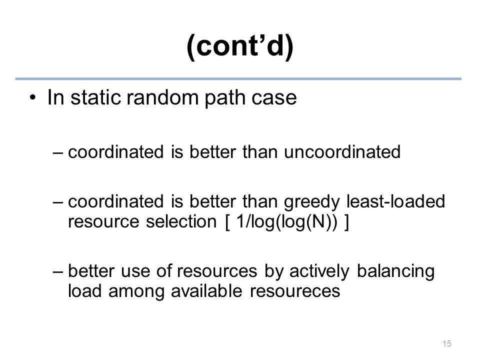 (cont'd) In static random path case –coordinated is better than uncoordinated –coordinated is better than greedy least-loaded resource selection [ 1/log(log(N)) ] –better use of resources by actively balancing load among available resoureces 15
