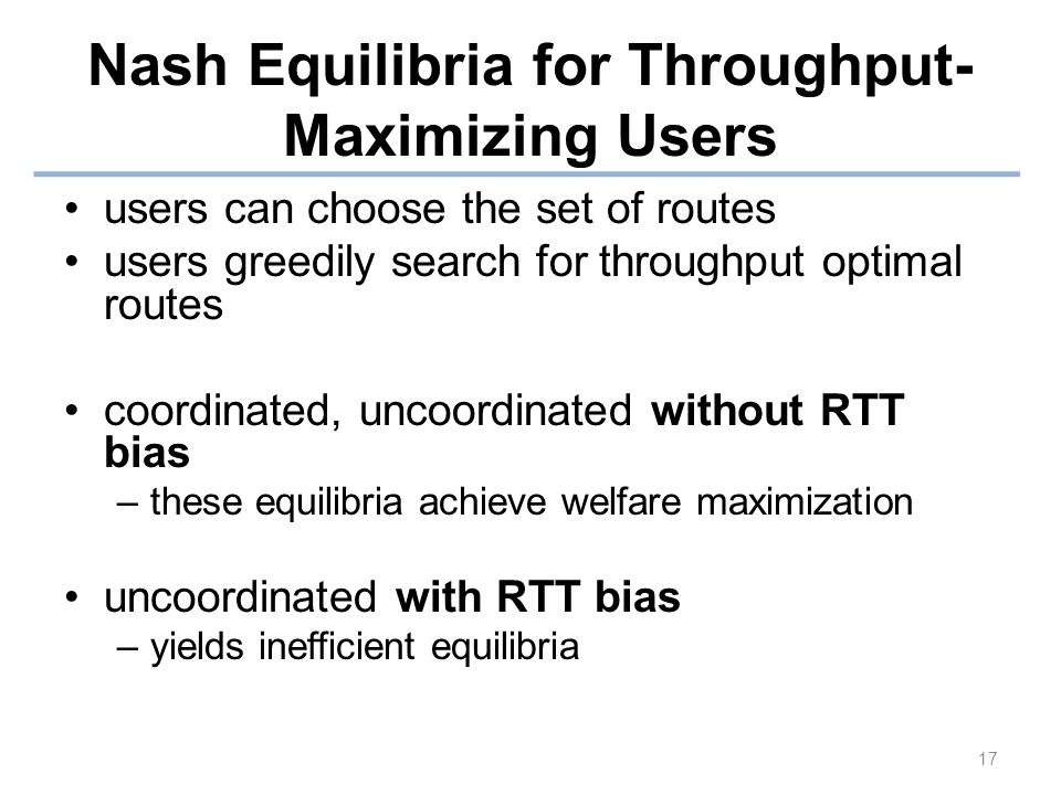 Nash Equilibria for Throughput- Maximizing Users users can choose the set of routes users greedily search for throughput optimal routes coordinated, uncoordinated without RTT bias –these equilibria achieve welfare maximization uncoordinated with RTT bias –yields inefficient equilibria 17