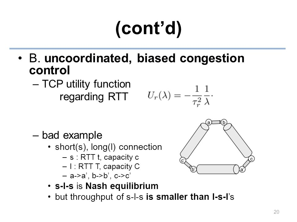 (cont'd) B. uncoordinated, biased congestion control –TCP utility function regarding RTT –bad example short(s), long(l) connection –s : RTT t, capacit