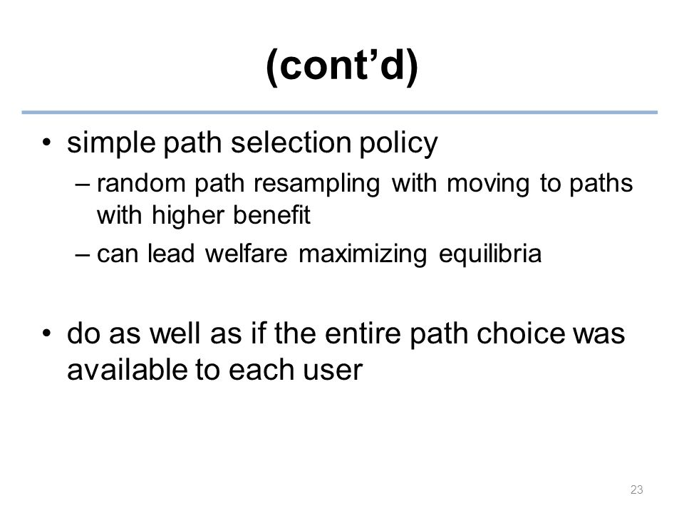 (cont'd) simple path selection policy –random path resampling with moving to paths with higher benefit –can lead welfare maximizing equilibria do as well as if the entire path choice was available to each user 23