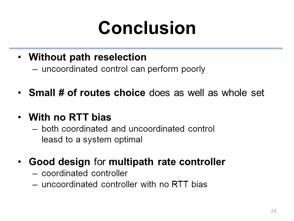 Conclusion Without path reselection –uncoordinated control can perform poorly Small # of routes choice does as well as whole set With no RTT bias –both coordinated and uncoordinated control leasd to a system optimal Good design for multipath rate controller –coordinated controller –uncoordinated controller with no RTT bias 24