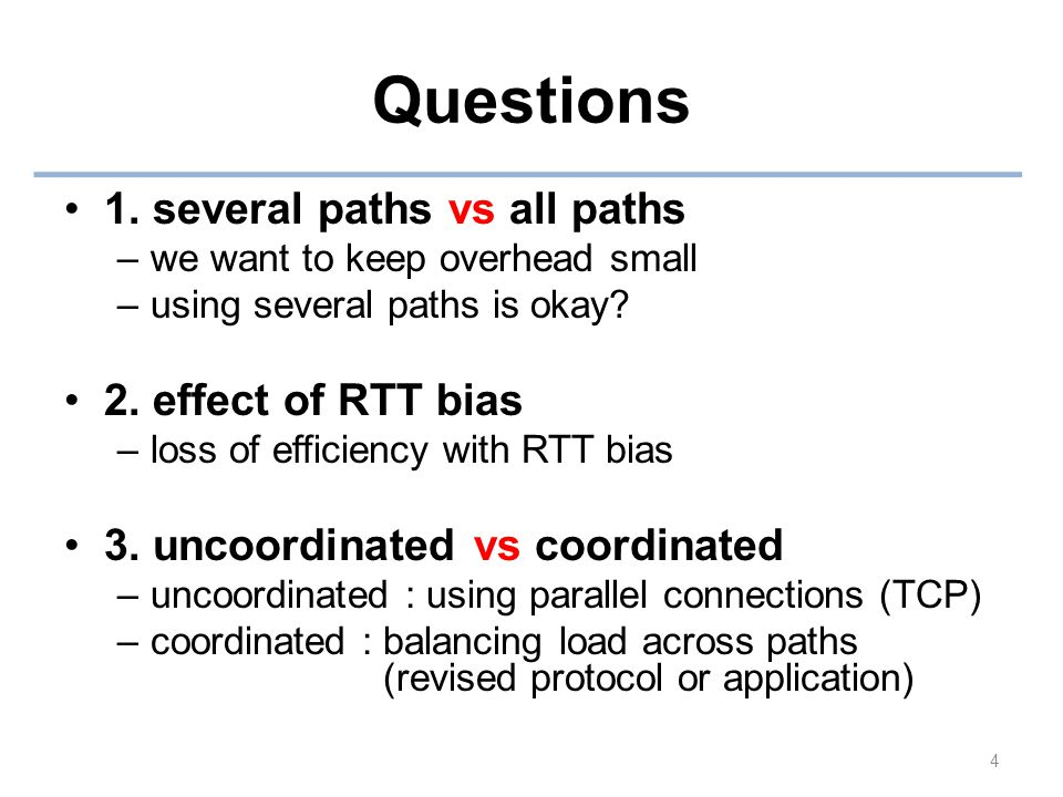 Questions 1. several paths vs all paths –we want to keep overhead small –using several paths is okay? 2. effect of RTT bias –loss of efficiency with R