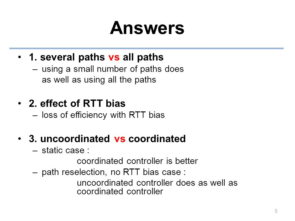 Answers 1. several paths vs all paths –using a small number of paths does as well as using all the paths 2. effect of RTT bias –loss of efficiency wit