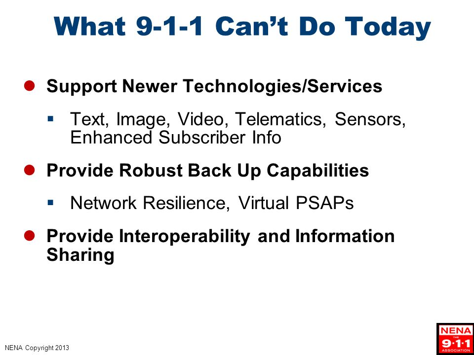 NENA Copyright 2013 What 9-1-1 Can't Do Today Support Newer Technologies/Services  Text, Image, Video, Telematics, Sensors, Enhanced Subscriber Info Provide Robust Back Up Capabilities  Network Resilience, Virtual PSAPs Provide Interoperability and Information Sharing