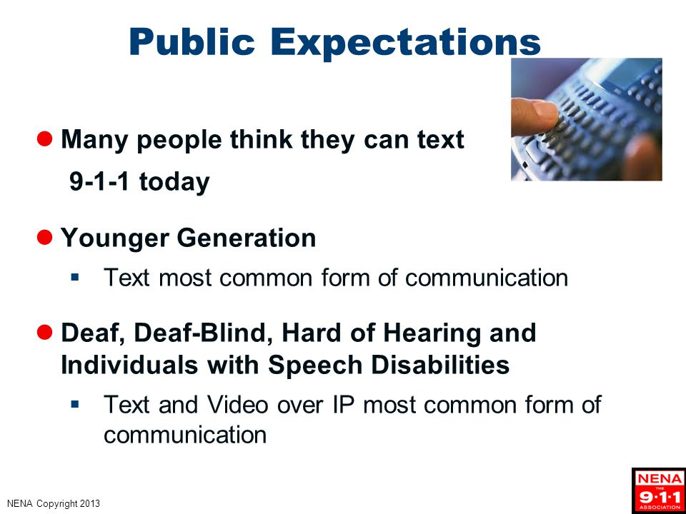 NENA Copyright 2013 Public Expectations Many people think they can text 9-1-1 today Younger Generation  Text most common form of communication Deaf, Deaf-Blind, Hard of Hearing and Individuals with Speech Disabilities  Text and Video over IP most common form of communication